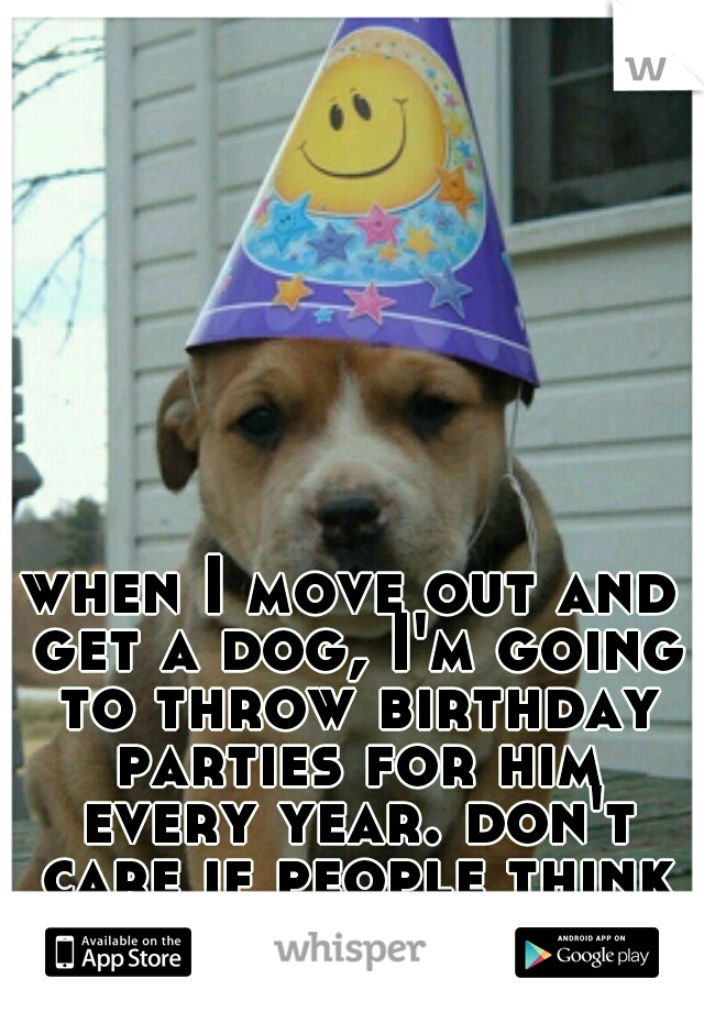 when I move out and get a dog, I'm going to throw birthday parties for him every year. don't care if people think I'm weird.