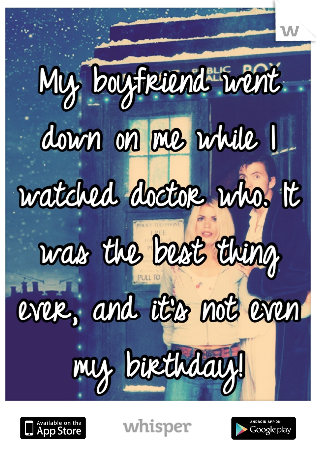 My boyfriend went down on me while I watched doctor who. It was the best thing ever, and it's not even my birthday!