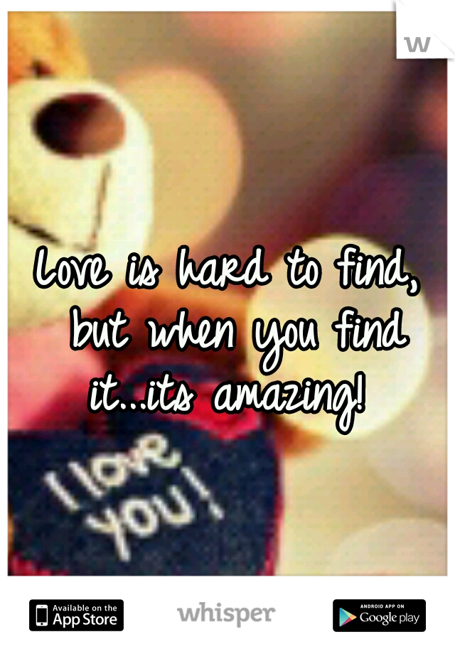 Love is hard to find, but when you find it...its amazing!