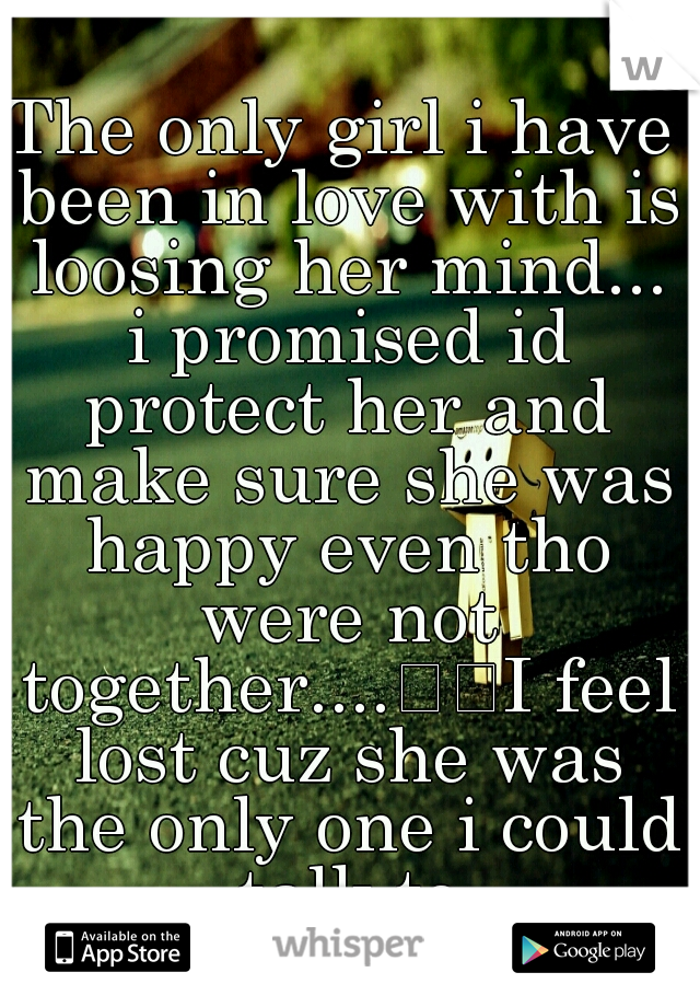 The only girl i have been in love with is loosing her mind... i promised id protect her and make sure she was happy even tho were not together....  I feel lost cuz she was the only one i could talk to