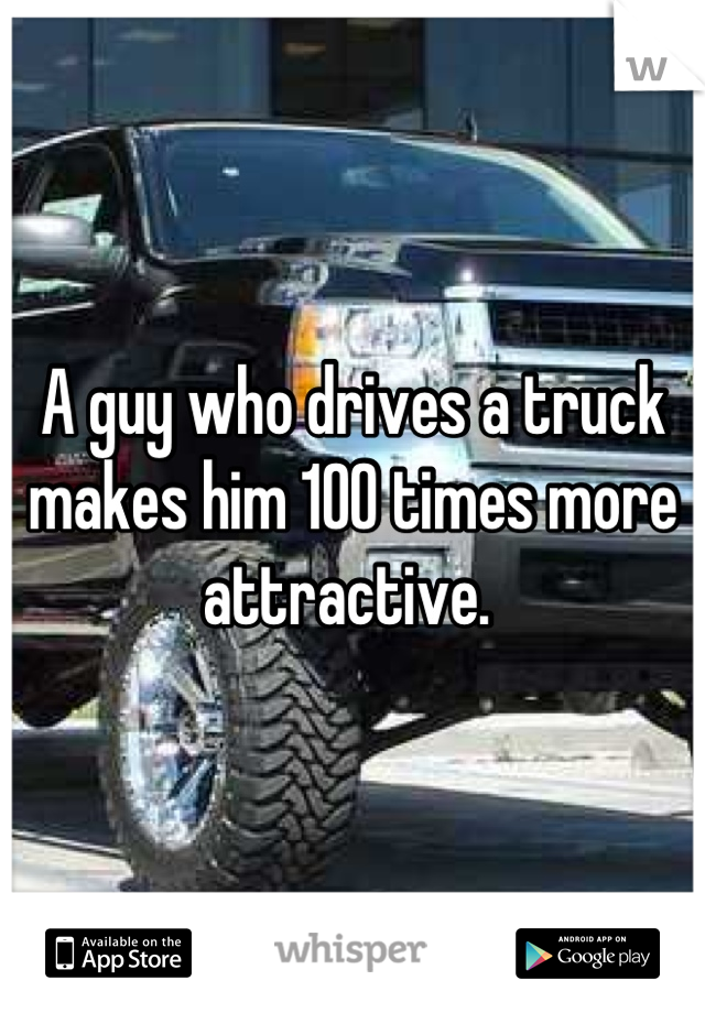 A guy who drives a truck makes him 100 times more attractive.