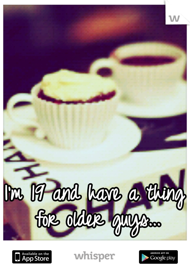 I'm 19 and have a thing for older guys...