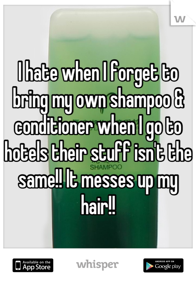 I hate when I forget to bring my own shampoo & conditioner when I go to hotels their stuff isn't the same!! It messes up my hair!!