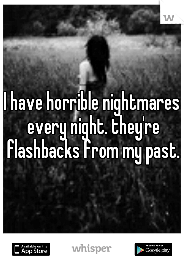 I have horrible nightmares every night. they're flashbacks from my past.