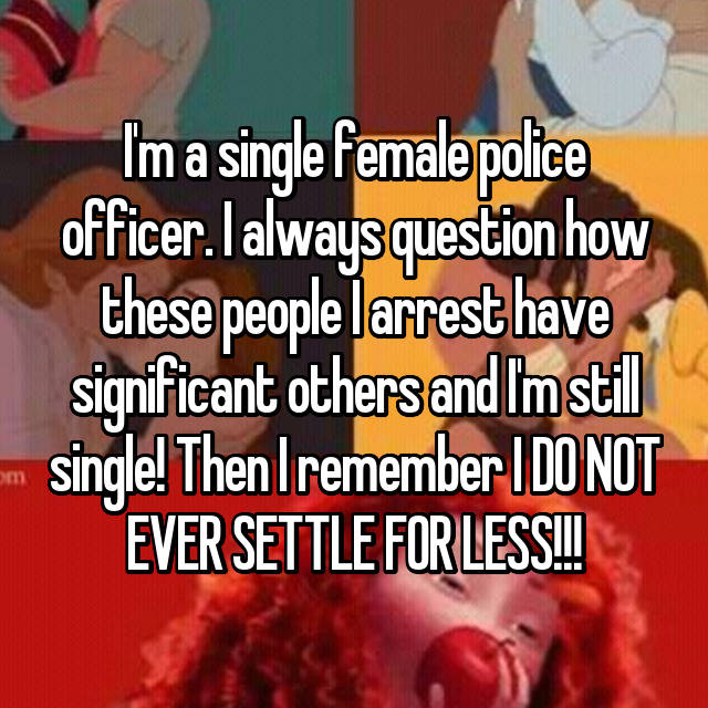 I'm a single female police officer. I always question how these people I arrest have significant others and I'm still single! Then I remember I DO NOT EVER SETTLE FOR LESS!!!
