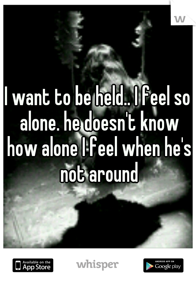 I want to be held.. I feel so alone. he doesn't know how alone I feel when he's not around