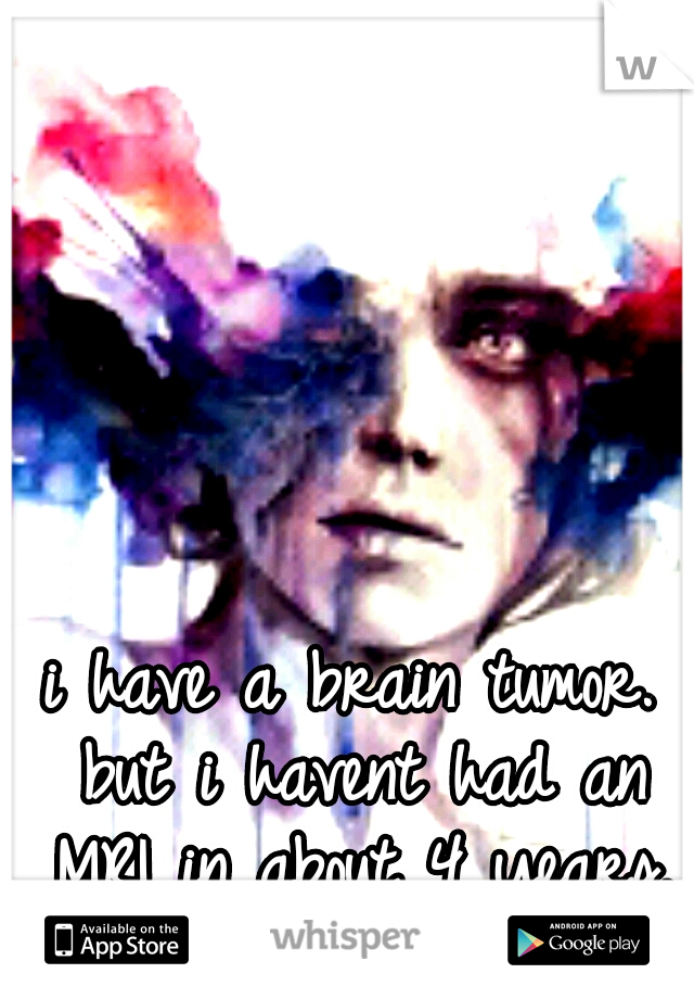 i have a brain tumor. but i havent had an MRI in about 4 years.