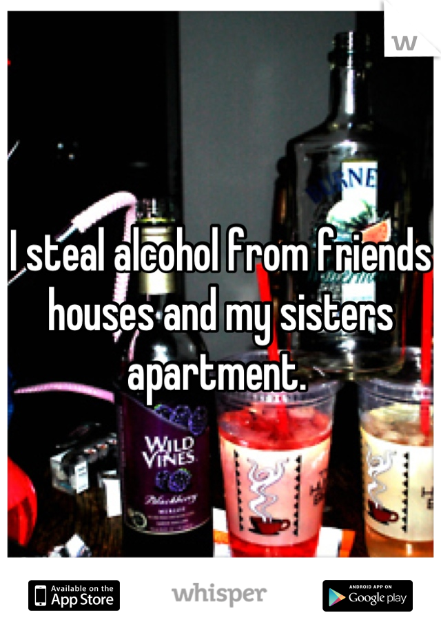 I steal alcohol from friends houses and my sisters apartment.