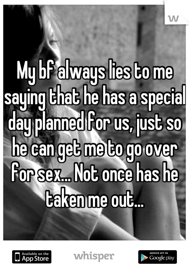 My bf always lies to me saying that he has a special day planned for us, just so he can get me to go over for sex... Not once has he taken me out...