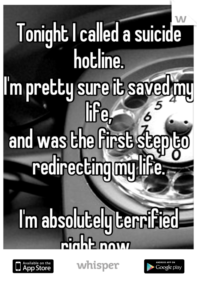 Tonight I called a suicide hotline.  I'm pretty sure it saved my life, and was the first step to redirecting my life.   I'm absolutely terrified right now.