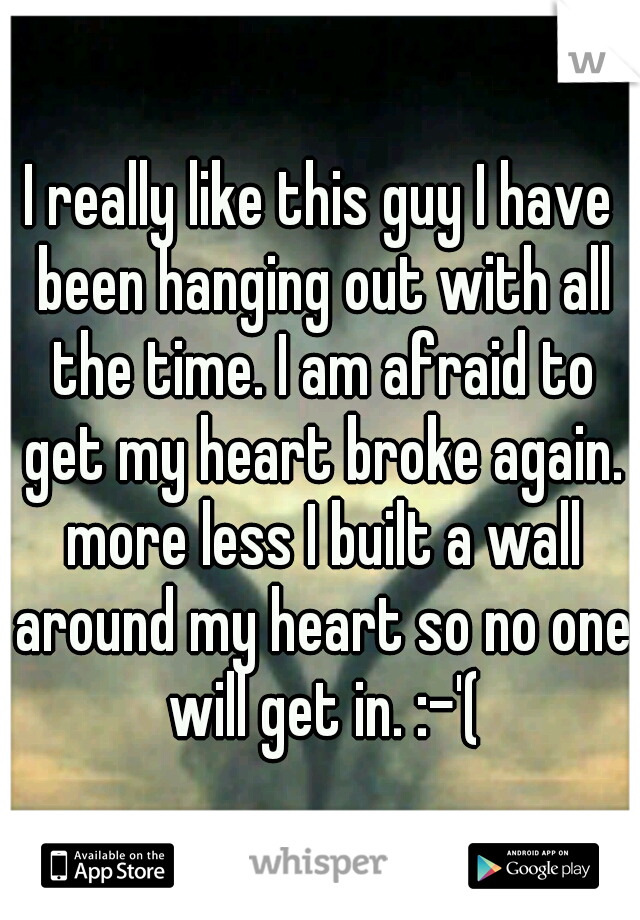 I really like this guy I have been hanging out with all the time. I am afraid to get my heart broke again. more less I built a wall around my heart so no one will get in. :-'(