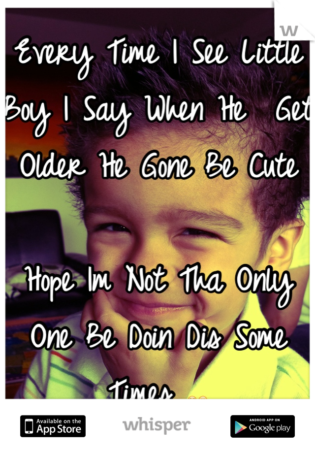 Every Time I See Little Boy I Say When He  Get Older He Gone Be Cute   Hope Im Not Tha Only One Be Doin Dis Some Times ☺😊