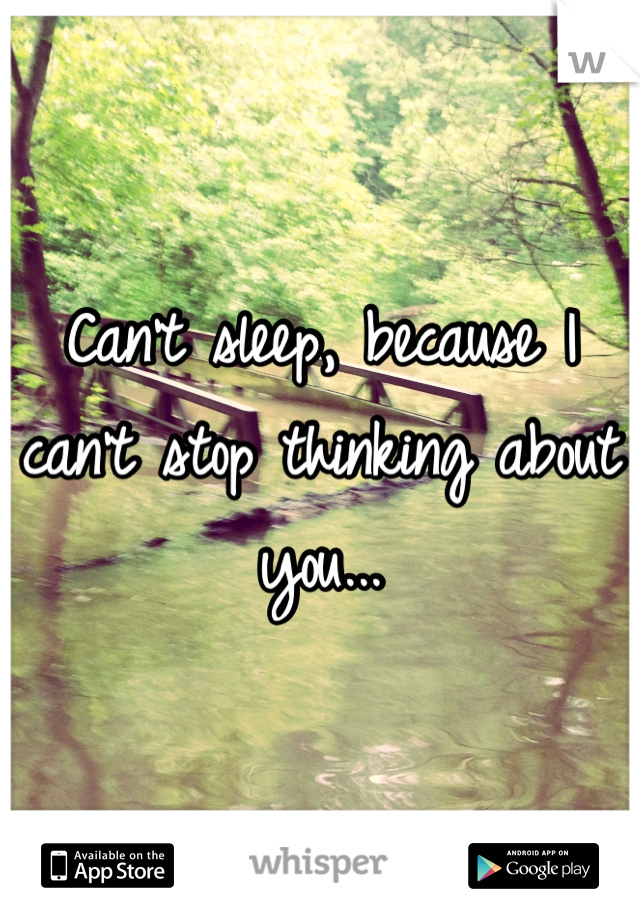 Can't sleep, because I can't stop thinking about you...