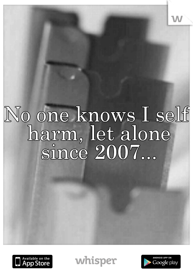No one knows I self harm, let alone since 2007...