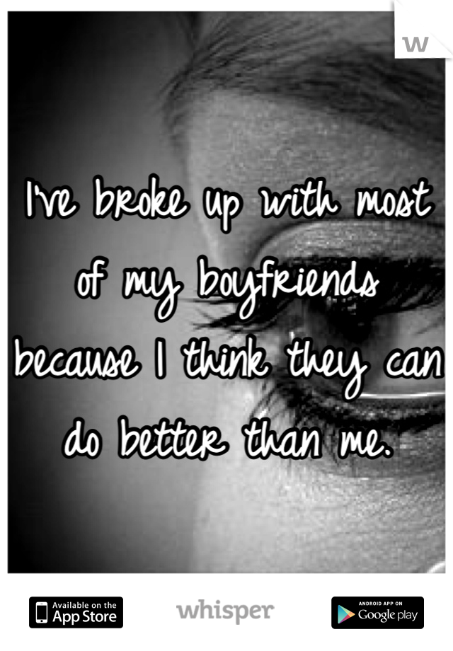 I've broke up with most of my boyfriends because I think they can do better than me.