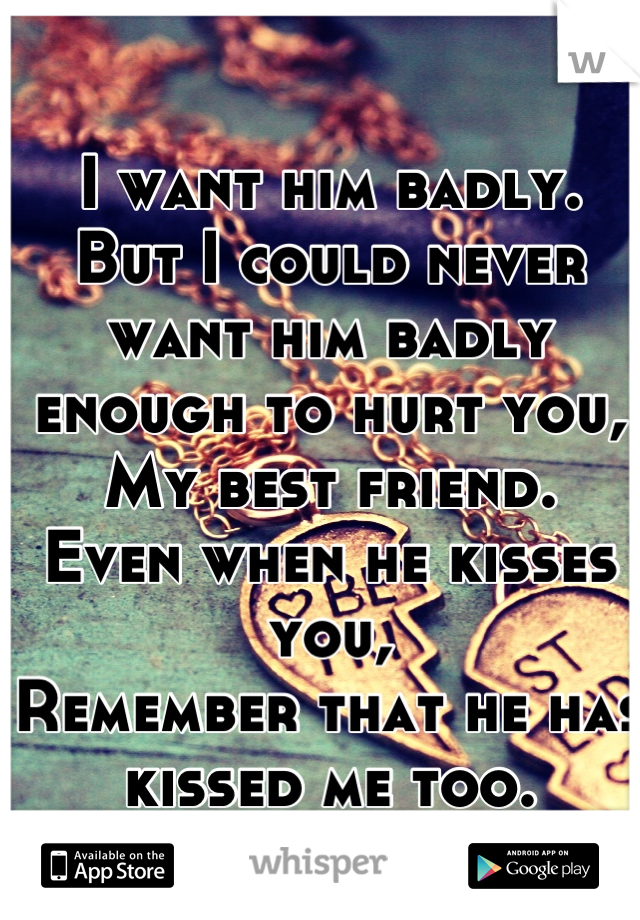 I want him badly. But I could never want him badly enough to hurt you, My best friend. Even when he kisses you, Remember that he has kissed me too.