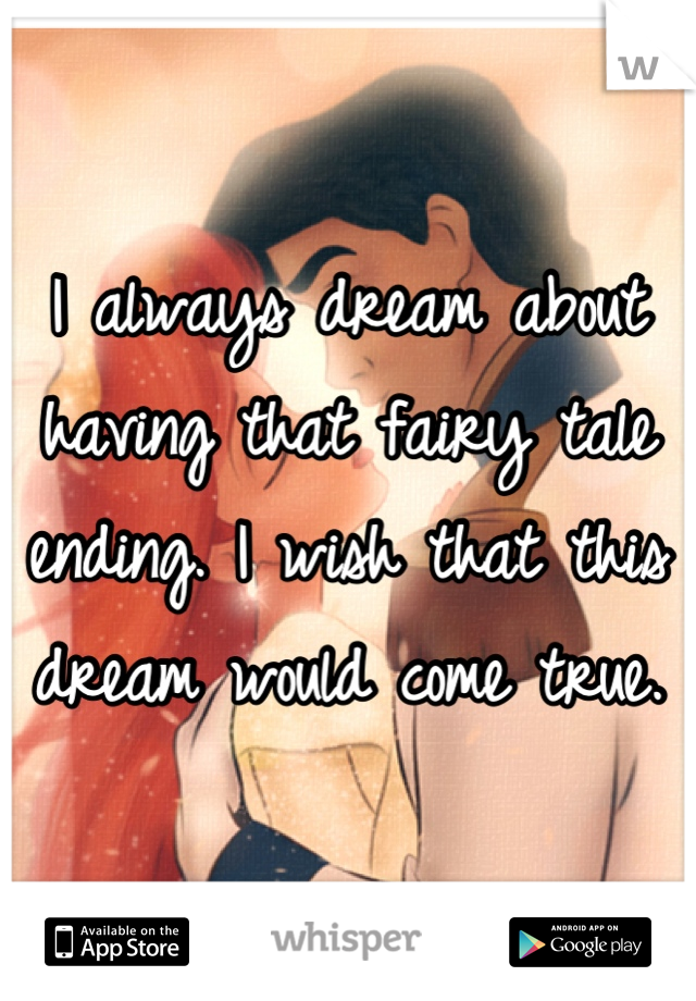 I always dream about having that fairy tale ending. I wish that this dream would come true.