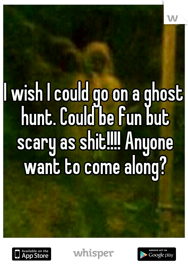 I wish I could go on a ghost hunt. Could be fun but scary as shit!!!! Anyone want to come along?