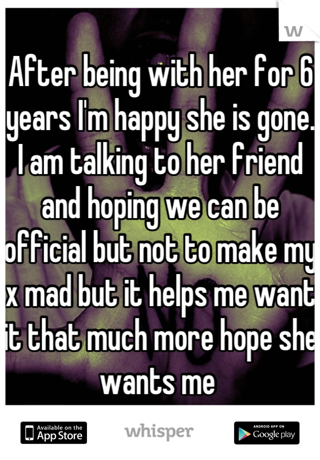 After being with her for 6 years I'm happy she is gone. I am talking to her friend and hoping we can be official but not to make my x mad but it helps me want it that much more hope she wants me