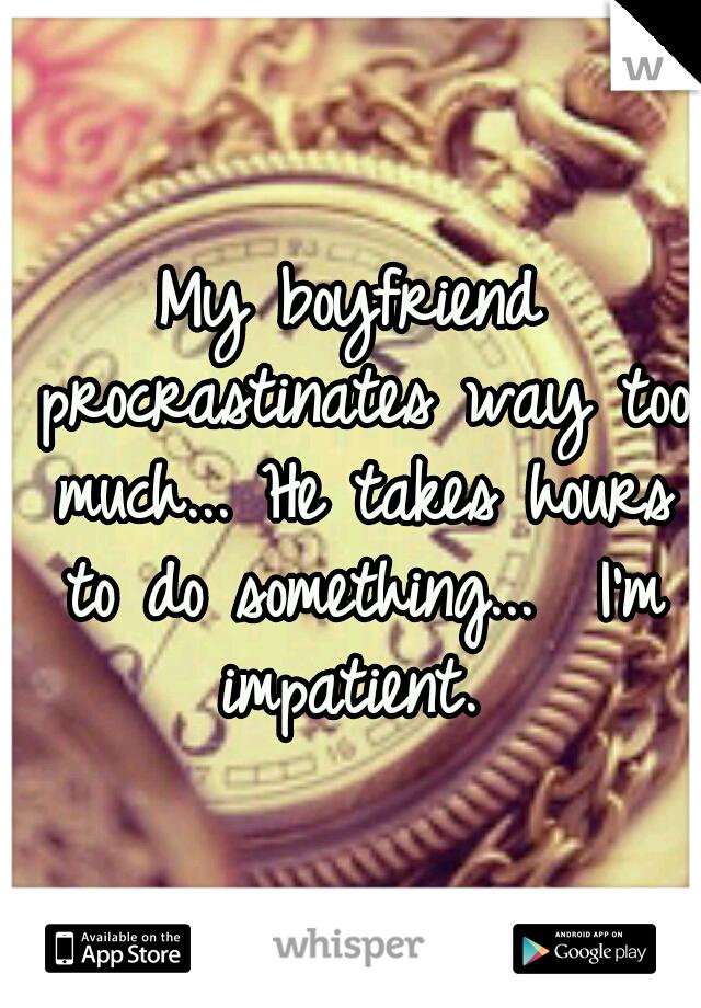 My boyfriend procrastinates way too much... He takes hours to do something...  I'm impatient.