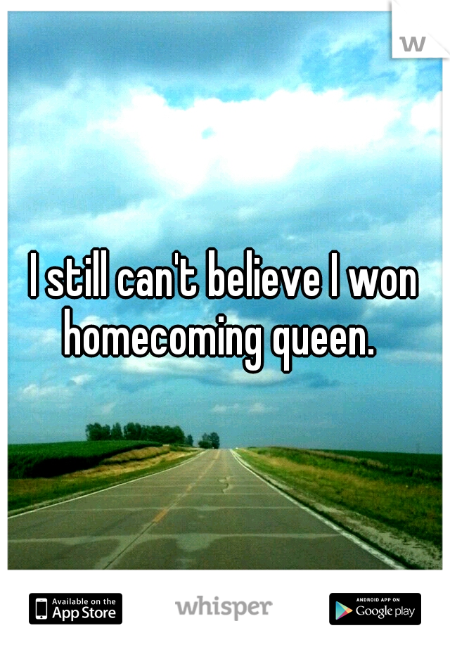 I still can't believe I won homecoming queen.