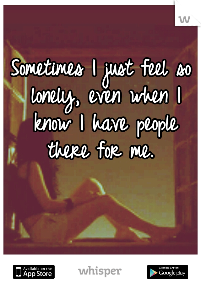 Sometimes I just feel so lonely, even when I know I have people there for me.