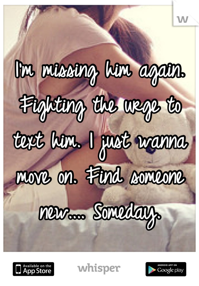 I'm missing him again. Fighting the urge to text him. I just wanna move on. Find someone new.... Someday.
