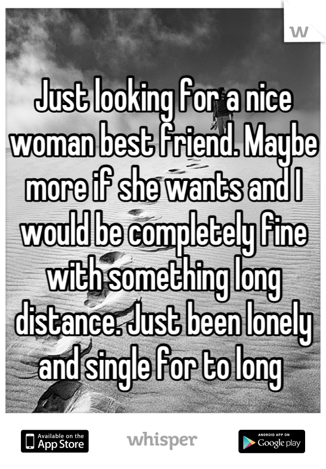Just looking for a nice woman best friend. Maybe more if she wants and I would be completely fine with something long distance. Just been lonely and single for to long