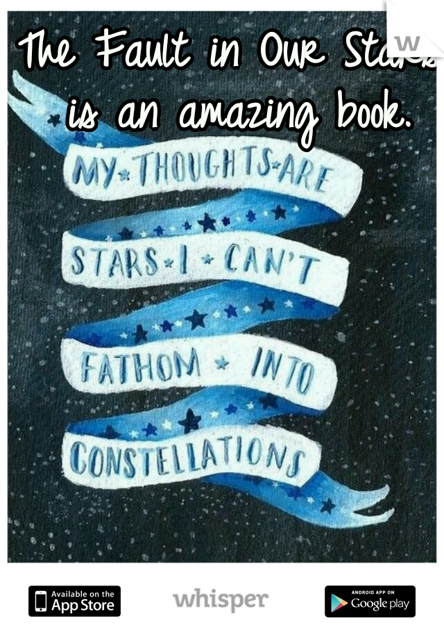 The Fault in Our Stars is an amazing book.