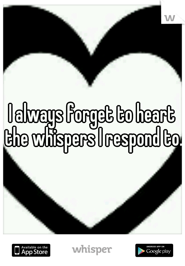 I always forget to heart the whispers I respond to.
