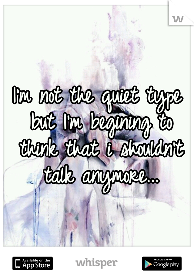 I'm not the quiet type but I'm begining to think that i shouldn't talk anymore...