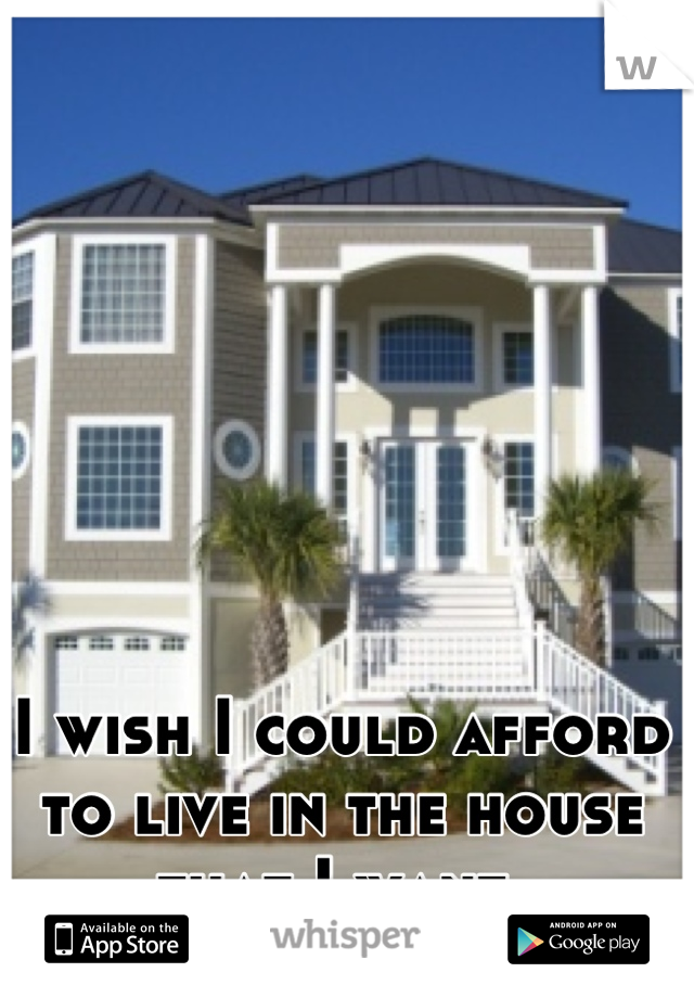 I wish I could afford to live in the house that I want