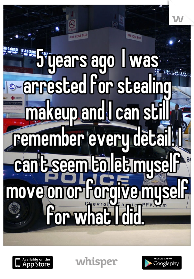 5 years ago  I was arrested for stealing makeup and I can still remember every detail. I can't seem to let myself move on or forgive myself for what I did.
