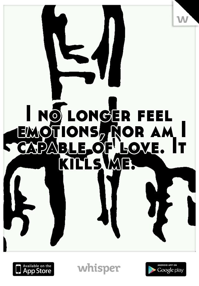 I no longer feel emotions, nor am I capable of love. It kills me.
