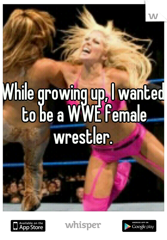 While growing up, I wanted to be a WWE female wrestler.