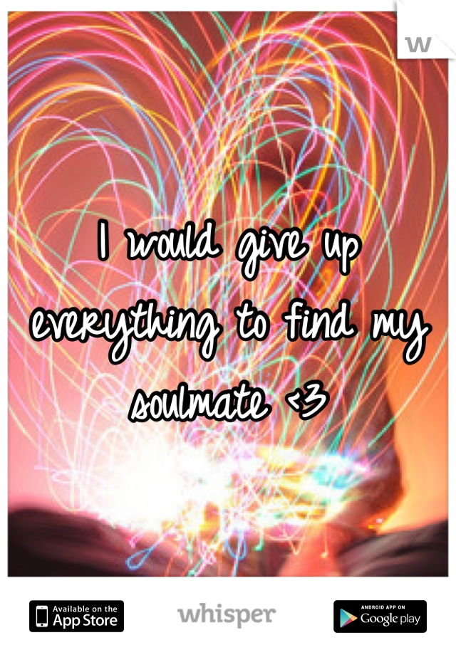 I would give up everything to find my soulmate <3