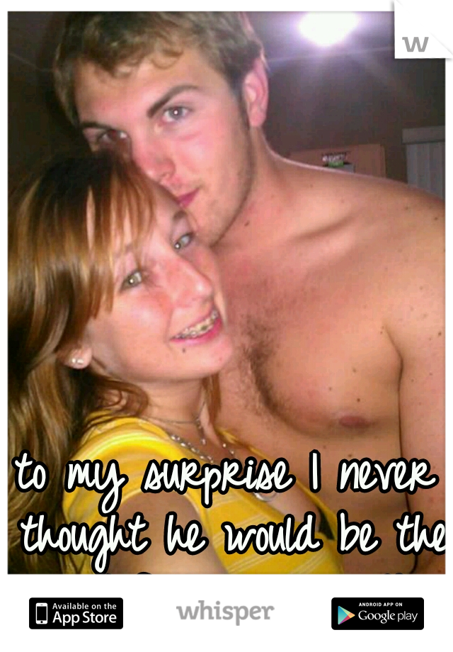 to my surprise I never thought he would be the one I fell in love with