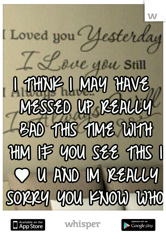 I THINK I MAY HAVE MESSED UP REALLY BAD THIS TIME WITH HIM IF YOU SEE THIS I ♥ U AND IM REALLY SORRY YOU KNOW WHO YOU ARE :'(