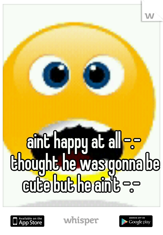 aint happy at all -.- thought he was gonna be cute but he ain't -.-