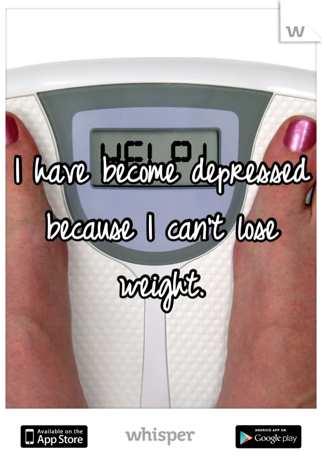 I have become depressed because I can't lose weight.