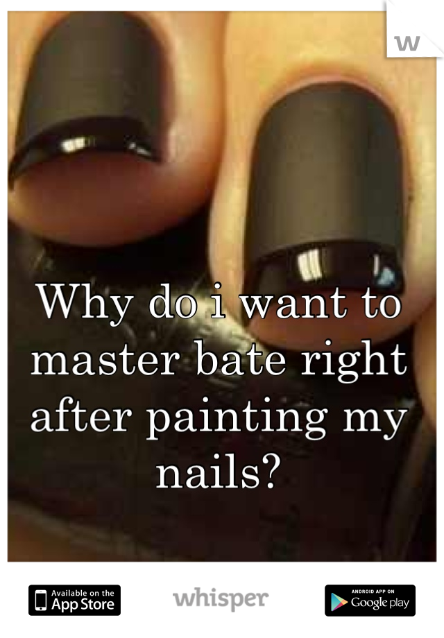 Why do i want to master bate right after painting my nails?  It never fails