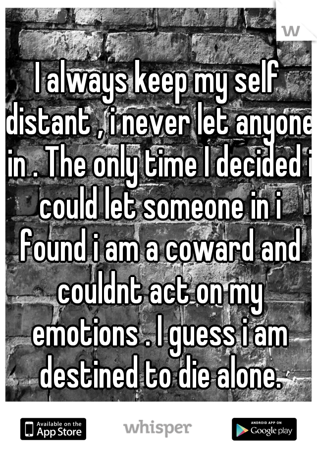I always keep my self distant , i never let anyone in . The only time I decided i could let someone in i found i am a coward and couldnt act on my emotions . I guess i am destined to die alone.