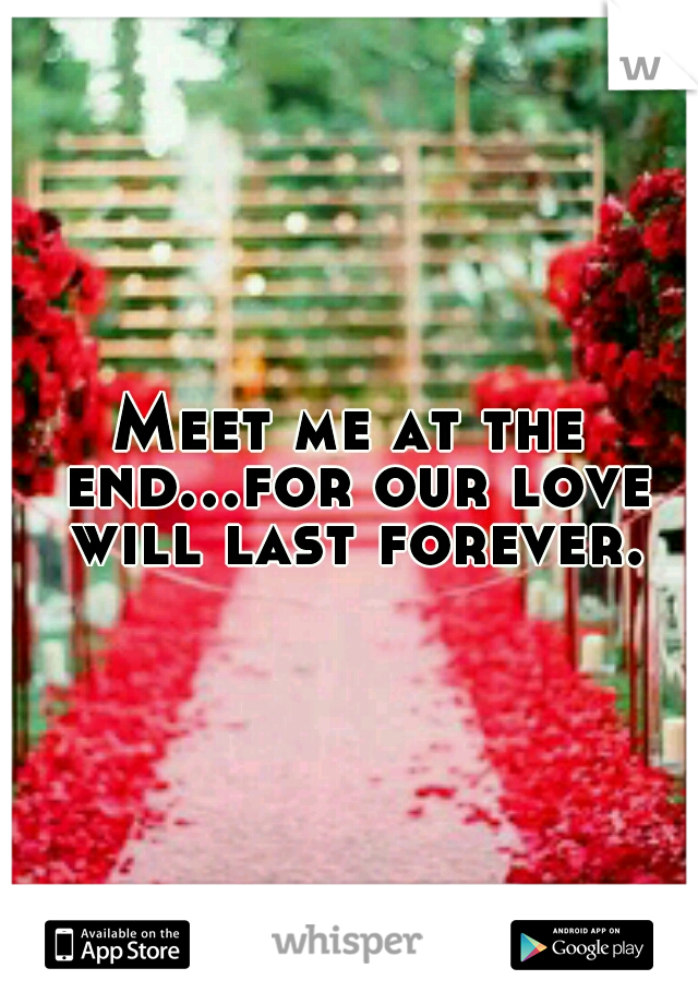 Meet me at the end...for our love will last forever.