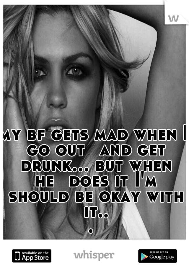 my bf gets mad when I go out  and get drunk... but when he  does it I'm should be okay with it...