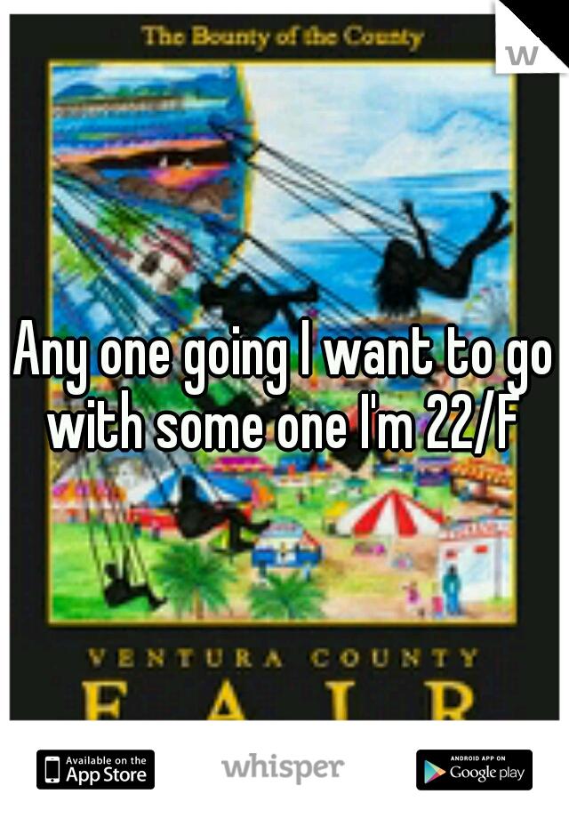 Any one going I want to go with some one I'm 22/F