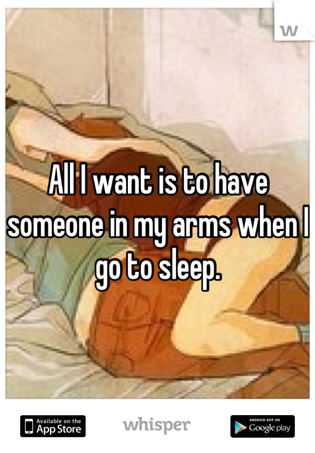 All I want is to have someone in my arms when I go to sleep.