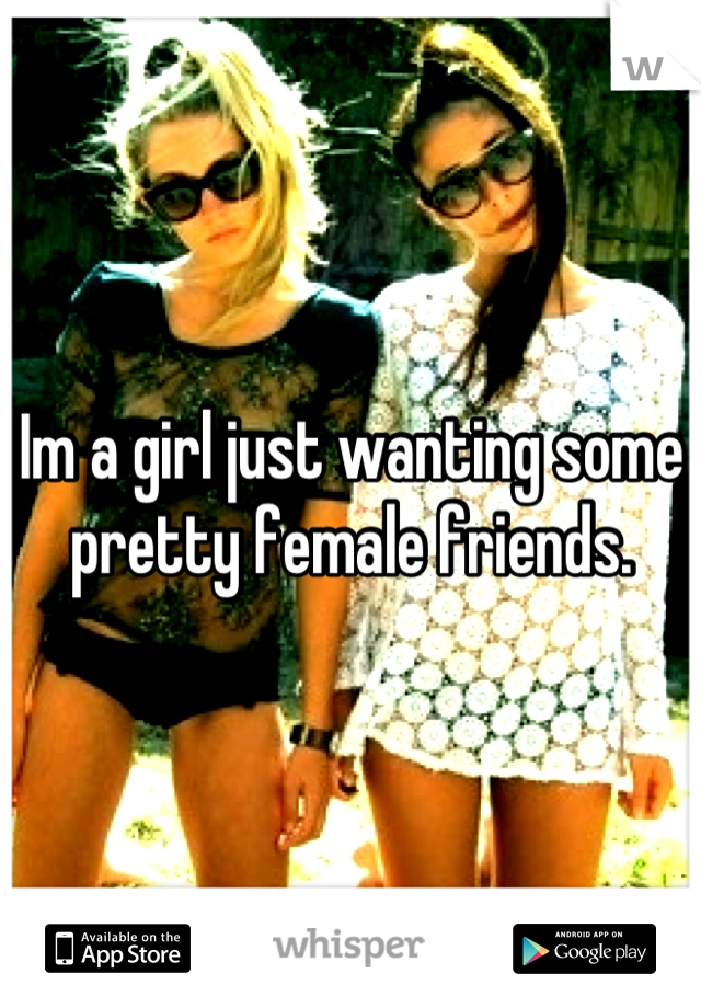 Im a girl just wanting some pretty female friends.