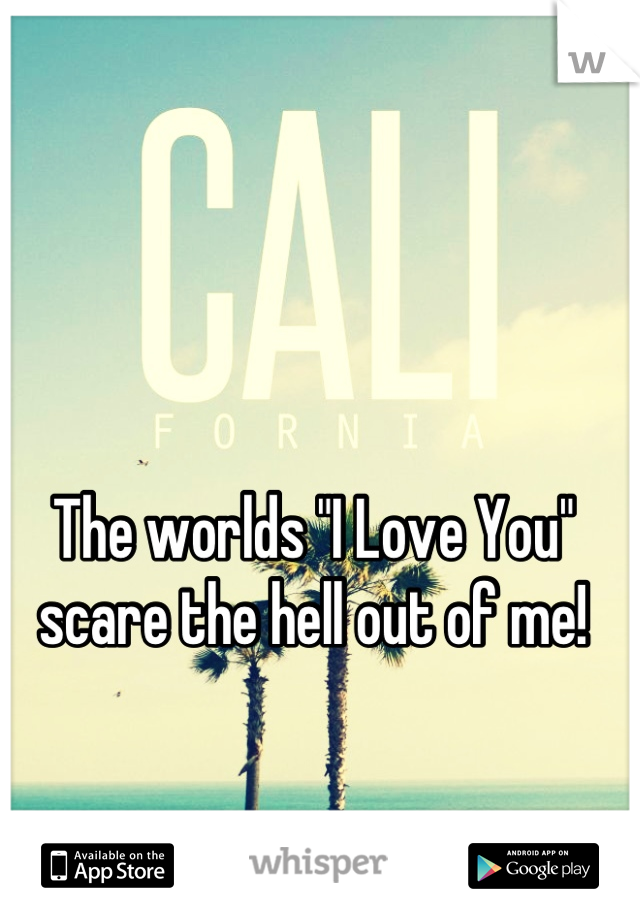 """The worlds """"I Love You"""" scare the hell out of me!"""