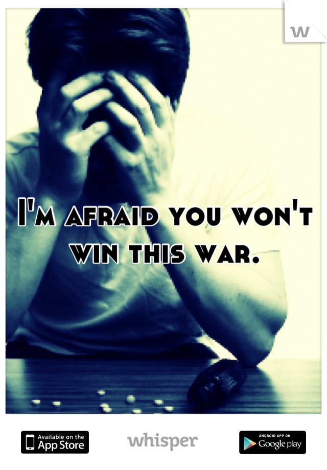 I'm afraid you won't win this war.