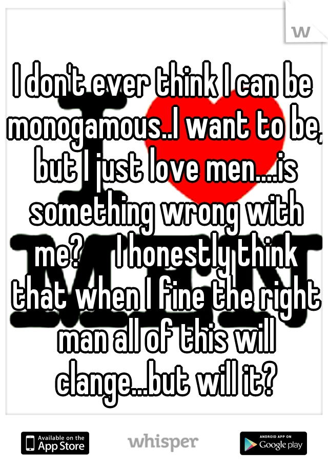 I don't ever think I can be monogamous..I want to be, but I just love men....is something wrong with me?  I honestly think that when I fine the right man all of this will clange...but will it?